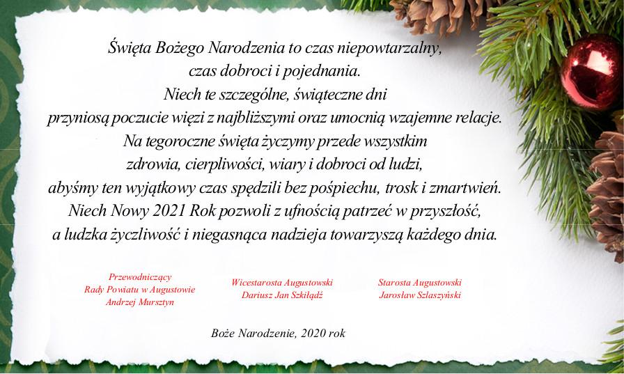 Święta Bożego Narodzenia to czas niepowtarzalny, czas dobroci i pojednania.Niech te szczególne, świąteczne dni przyniosą poczucie więzi z najbliższymi oraz umocnią wzajemne relacje.Na tegoroczne święta życzymy przede wszystkim zdrowia, cierpliwości, wiary i dobroci od ludzi, abyśmy ten wyjątkowy czas spędzili bez pośpiechu, trosk i zmartwień.Niech Nowy 2021 Rok pozwoli z ufnością patrzeć w przyszłość, a ludzka życzliwość i niegasnąca nadzieja towarzyszą każdego dnia.  Przewodniczący Rady Powiatu w Augustowie - Andrzej Mursztyn, Wicestarosta Augustowski - Dariusz Jan Szkiłądź, Starosta Augustowski - Jarosław Szlaszyński.  Boże Narodzenie, 2020 rok